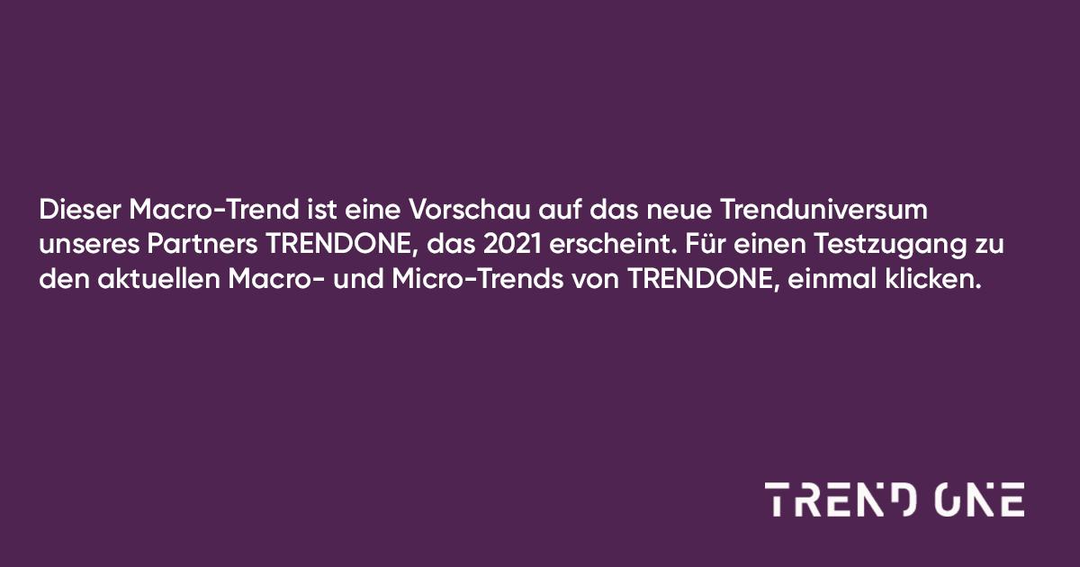 Dieser Macro-Trend ist eine Vorschau auf das neue Trenduniversum unseres Partners TRENDONE, das 2021 erscheint. Für einen Testzugang zu den aktuellen Macro- und Micro-Trends von TRENDONE, einmal klicken.