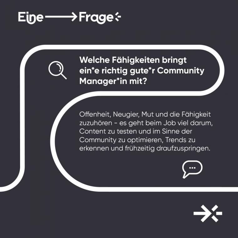 """Welche Fähigkeiten bringt ein*e richtig gut*er Community Manager*in mit? """"Offenheit, Neugier, Mut und die Fähigkeit, zuzuhören – es geht beim Job viel darum, Content zu testen und im Sinne der Community zu optimieren, Trends zu erkennen und frühzeitig draufzuspringen."""""""