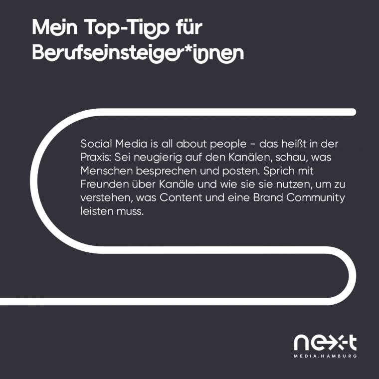 """Nadines Top-Tipp für Berufseinsteiger*innen: """"Social Media is all about people – das heißt in der Praxis: Sei neugierig auf den Kanälen, schau, was Menschen besprechen und posten. Sprich mit Freunden über Kanäle und wie sie sie nutzen, um zu verstehen, was Content und eine Brand Community leisten muss."""""""