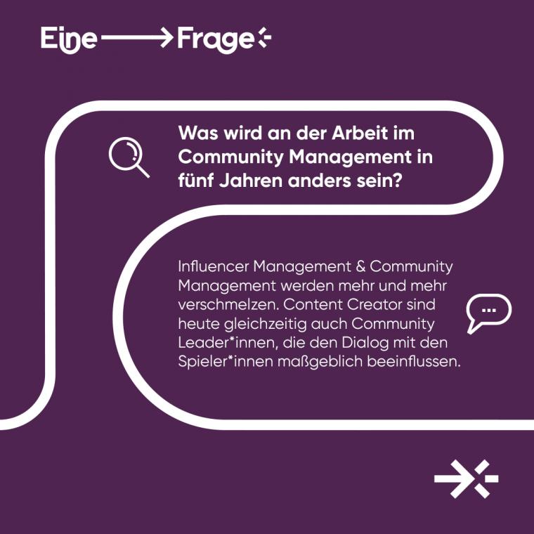 """Was wird an der Arbeit im Community Management in fünf Jahren anders sein? """"Influencer Management & Community Management werden mehr und mehr verschmelzen. Content Creator sind heutzutage gleichzeitig auch Community Leader*innen, die den Dialog mit den Spieler*innen maßgeblich beeinflussen."""""""